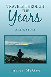 Travels Through the Years:  A Life Story by James McGee